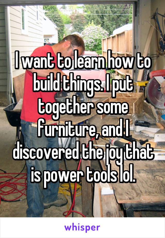 I want to learn how to build things. I put together some furniture, and I discovered the joy that is power tools lol.