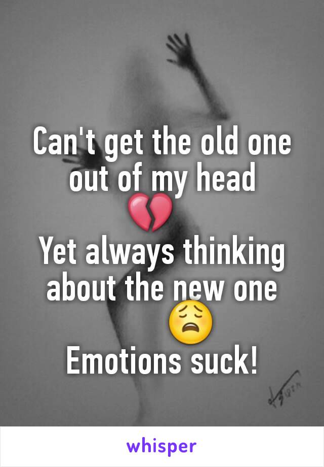 Can't get the old one out of my head 💔    Yet always thinking about the new one        😩 Emotions suck!