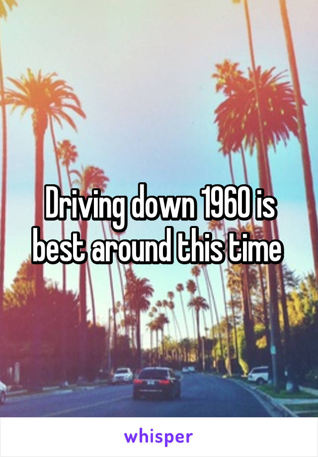 Driving down 1960 is best around this time
