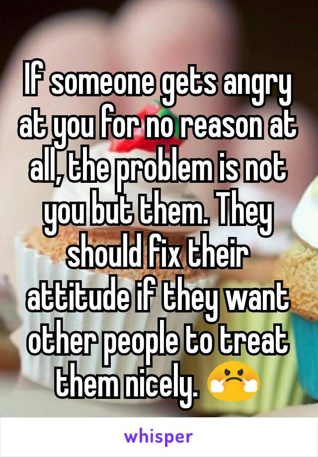 If someone gets angry at you for no reason at all, the problem is not you but them. They should fix their attitude if they want other people to treat them nicely. 😤