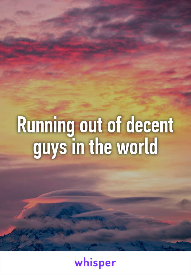 Running out of decent guys in the world