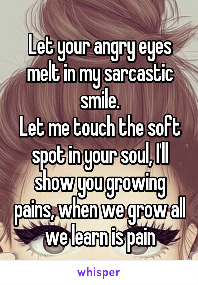 Let your angry eyes melt in my sarcastic smile. Let me touch the soft spot in your soul, I'll show you growing pains, when we grow all we learn is pain