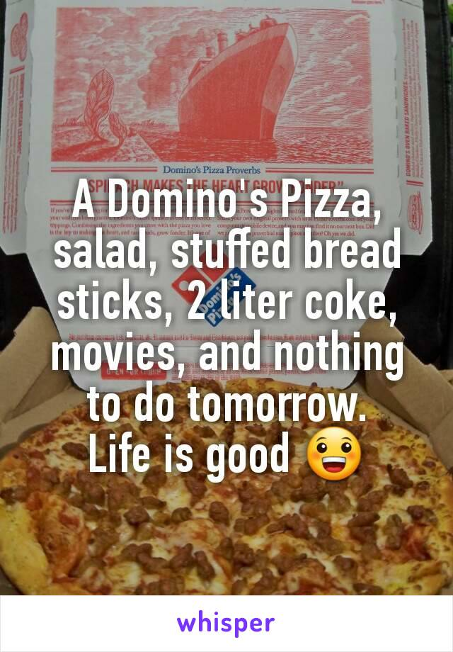 A Domino's Pizza, salad, stuffed bread sticks, 2 liter coke, movies, and nothing to do tomorrow. Life is good 😀