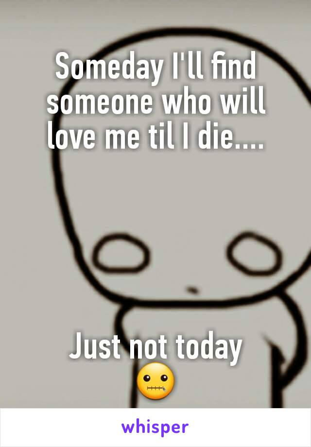 Someday I'll find someone who will love me til I die....      Just not today 🤐