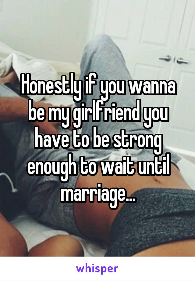 Honestly if you wanna be my girlfriend you have to be strong enough to wait until marriage...