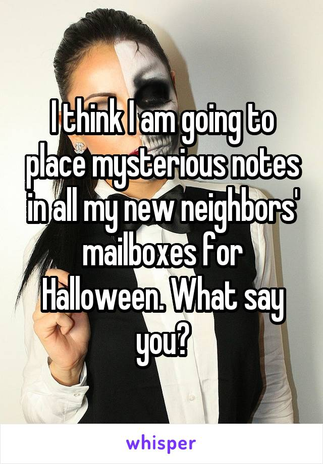 I think I am going to place mysterious notes in all my new neighbors' mailboxes for Halloween. What say you?