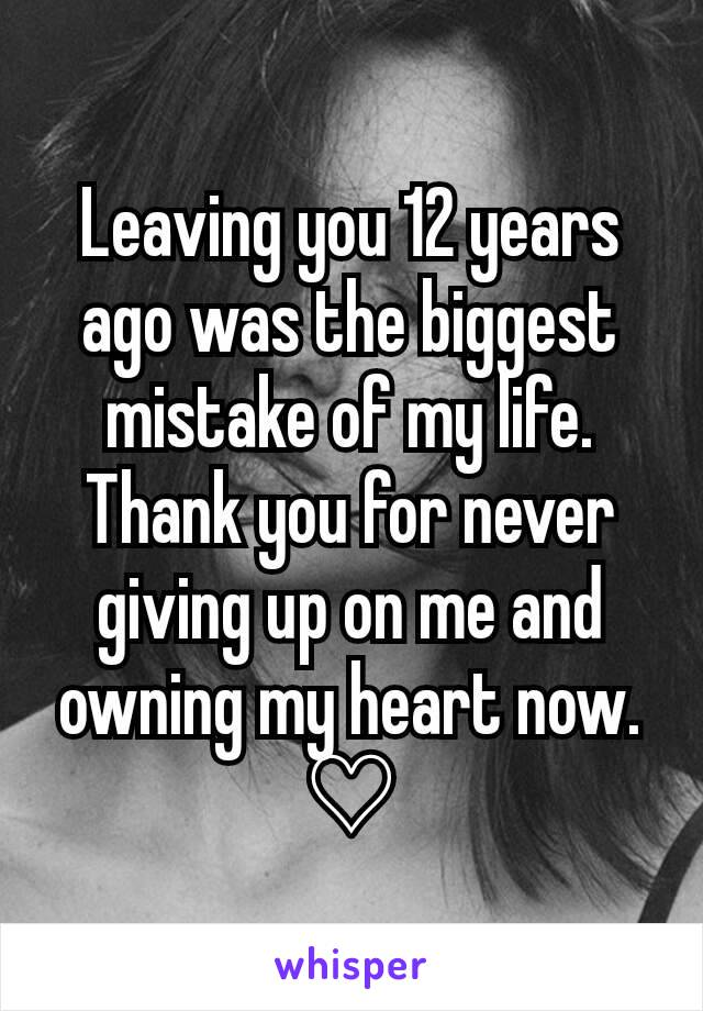 Leaving you 12 years ago was the biggest mistake of my life. Thank you for never giving up on me and owning my heart now. ♡