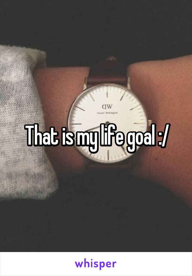 That is my life goal :/
