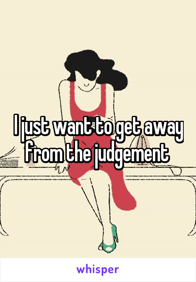 I just want to get away from the judgement