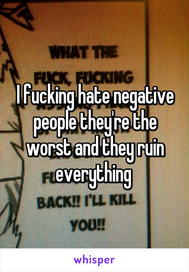 I fucking hate negative people they're the worst and they ruin everything