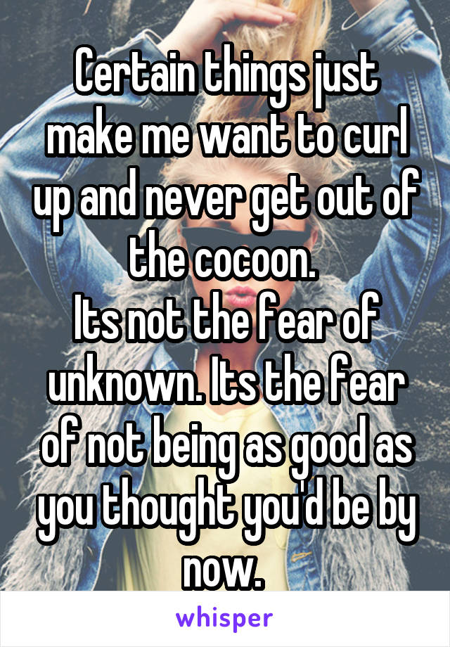 Certain things just make me want to curl up and never get out of the cocoon.  Its not the fear of unknown. Its the fear of not being as good as you thought you'd be by now.