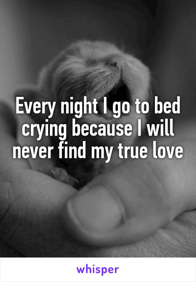 Every night I go to bed crying because I will never find my true love
