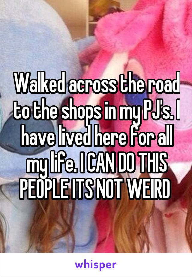 Walked across the road to the shops in my PJ's. I have lived here for all my life. I CAN DO THIS PEOPLE ITS NOT WEIRD
