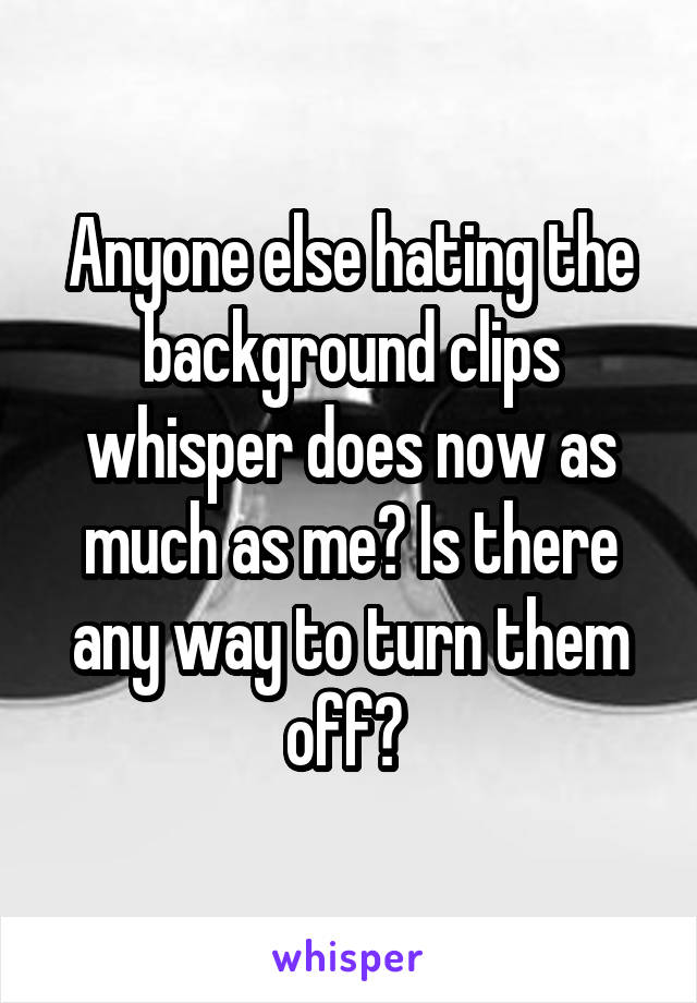 Anyone else hating the background clips whisper does now as much as me? Is there any way to turn them off?
