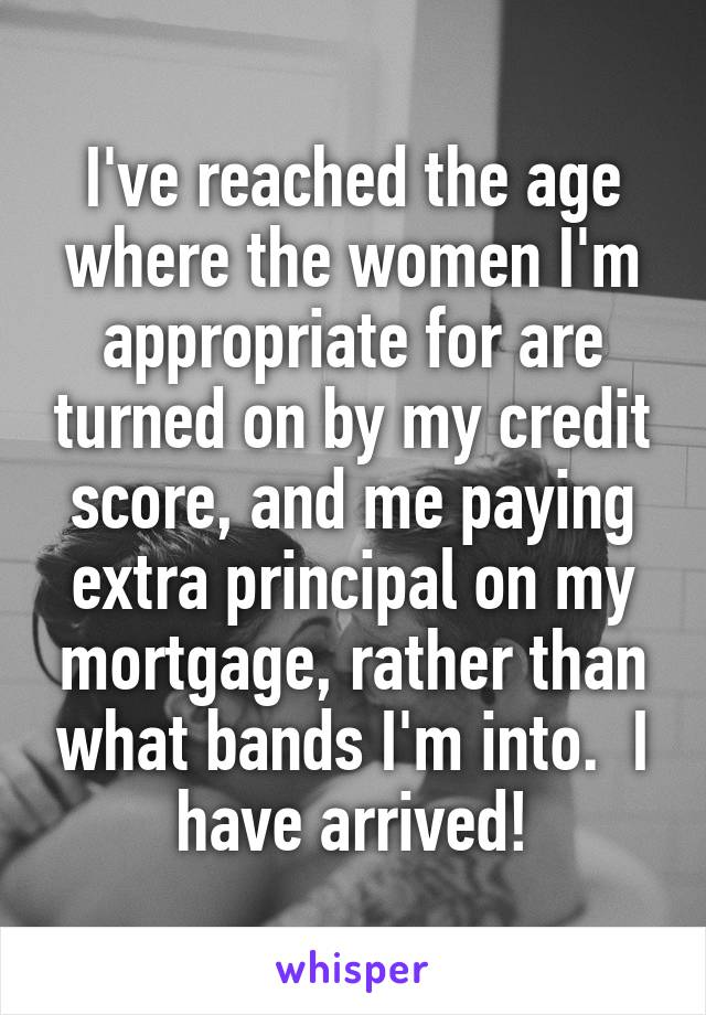 I've reached the age where the women I'm appropriate for are turned on by my credit score, and me paying extra principal on my mortgage, rather than what bands I'm into.  I have arrived!