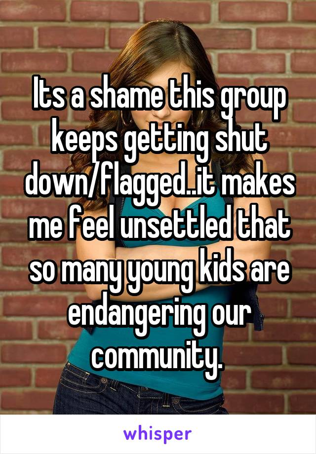 Its a shame this group keeps getting shut down/flagged..it makes me feel unsettled that so many young kids are endangering our community.
