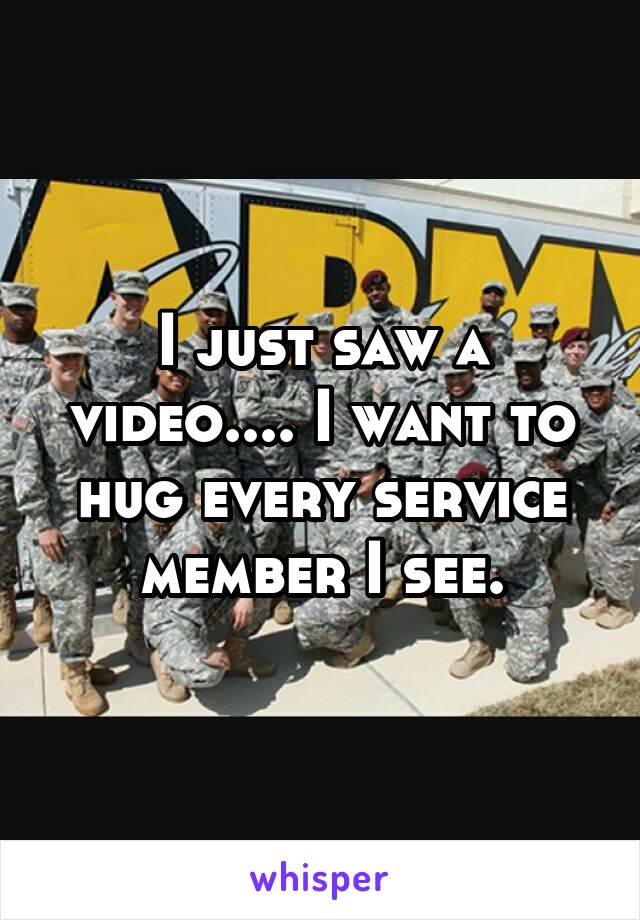 I just saw a video.... I want to hug every service member I see.