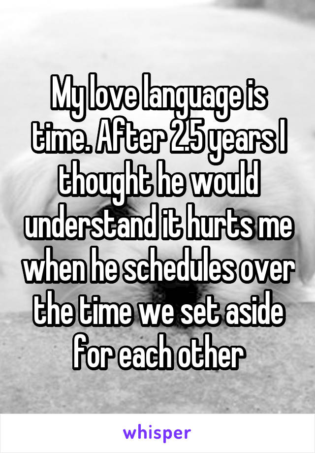 My love language is time. After 2.5 years I thought he would understand it hurts me when he schedules over the time we set aside for each other