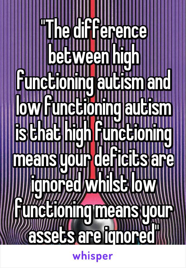 """""""The difference between high functioning autism and low functioning autism is that high functioning means your deficits are ignored whilst low functioning means your assets are ignored"""""""
