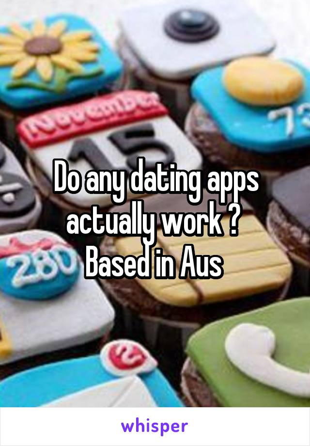 Do any dating apps actually work ?  Based in Aus