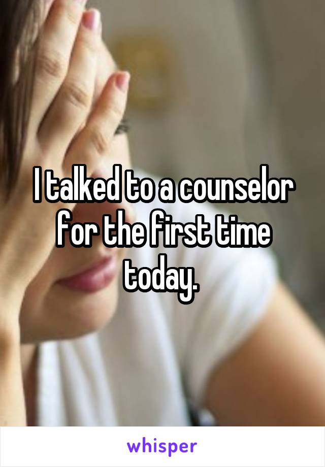 I talked to a counselor for the first time today.