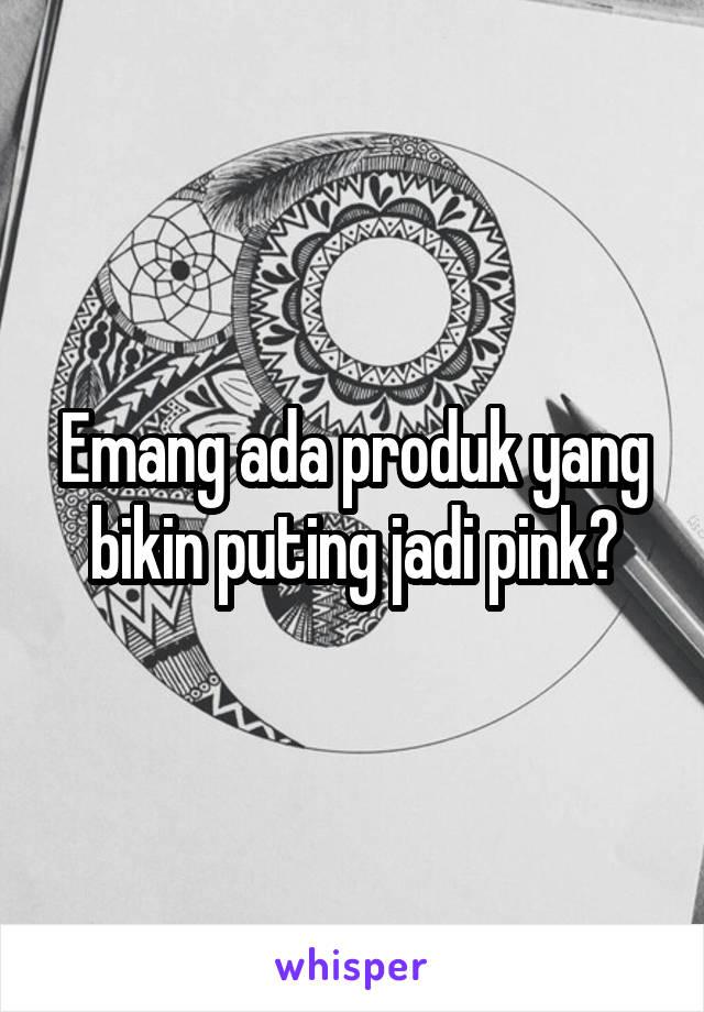 Emang ada produk yang bikin puting jadi pink?