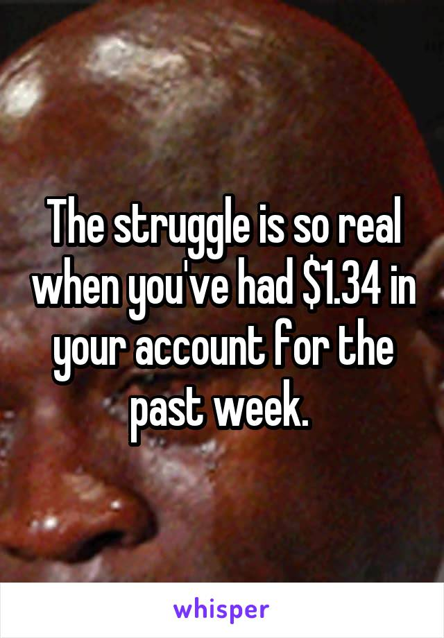 The struggle is so real when you've had $1.34 in your account for the past week.