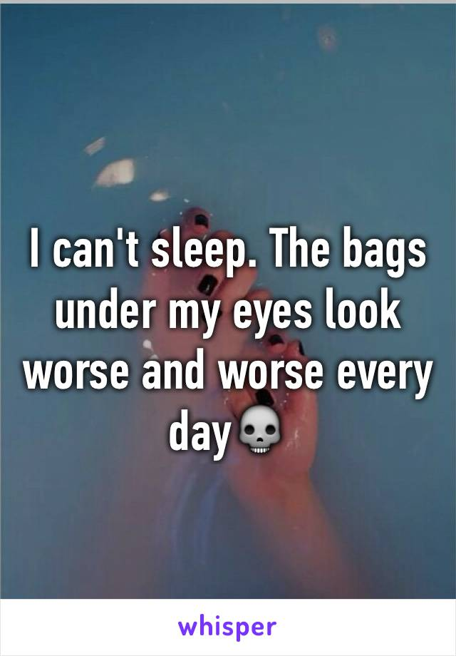 I can't sleep. The bags under my eyes look worse and worse every day💀