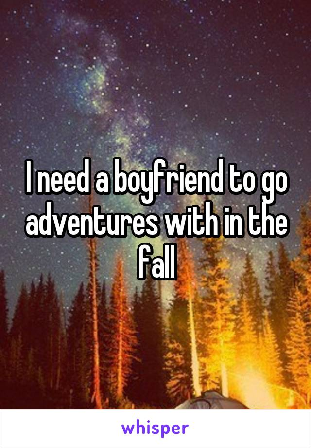 I need a boyfriend to go adventures with in the fall