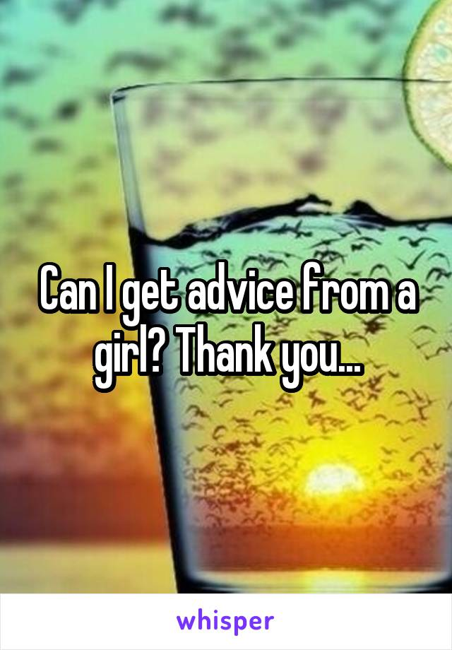 Can I get advice from a girl? Thank you...