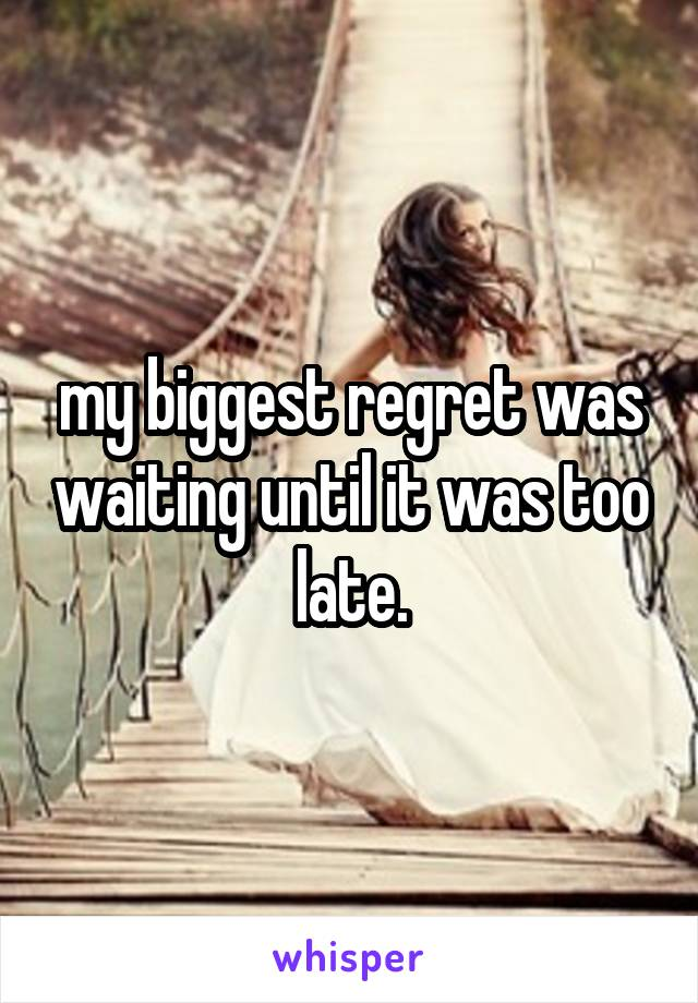 my biggest regret was waiting until it was too late.