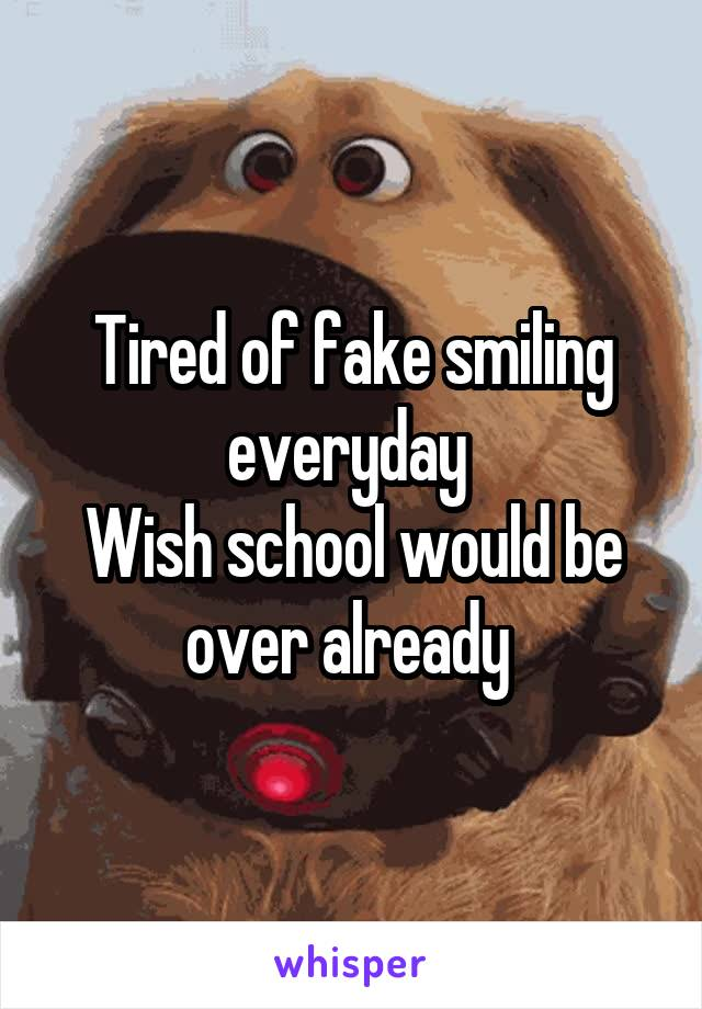 Tired of fake smiling everyday  Wish school would be over already