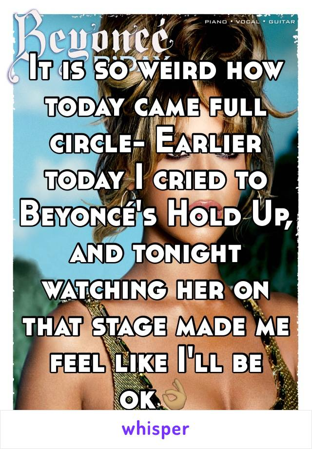 It is so weird how today came full circle- Earlier today I cried to Beyoncé's Hold Up, and tonight watching her on that stage made me feel like I'll be ok👌🏽