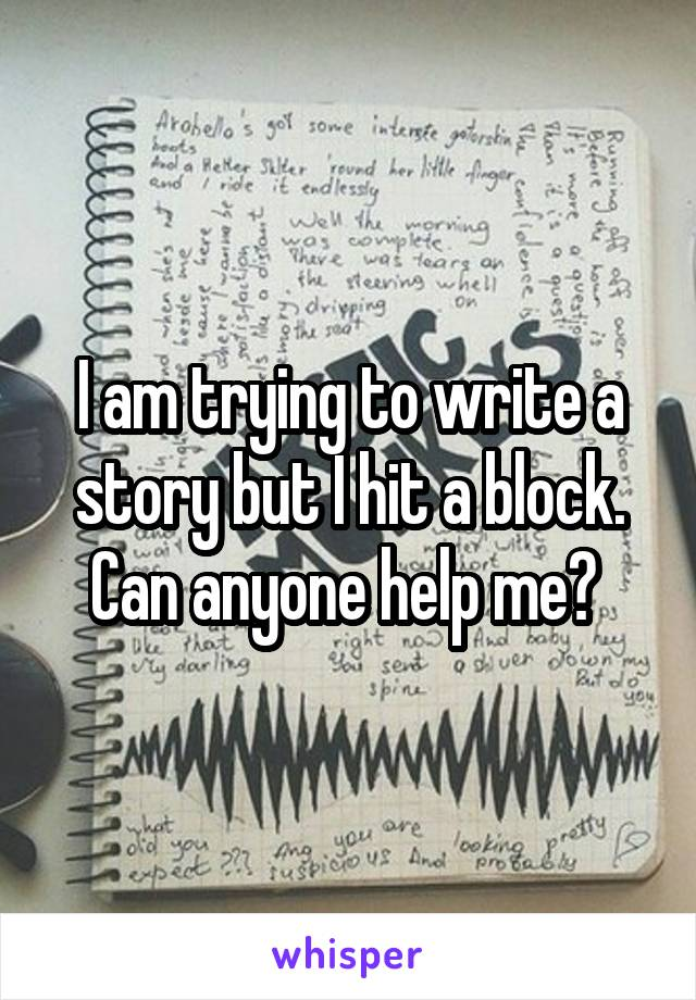 I am trying to write a story but I hit a block. Can anyone help me?