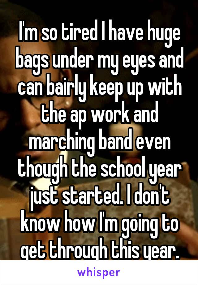 I'm so tired I have huge bags under my eyes and can bairly keep up with the ap work and marching band even though the school year just started. I don't know how I'm going to get through this year.