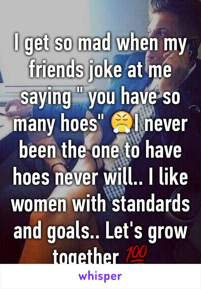 """I get so mad when my friends joke at me saying """" you have so many hoes"""" 😤I never been the one to have hoes never will.. I like women with standards and goals.. Let's grow together 💯"""