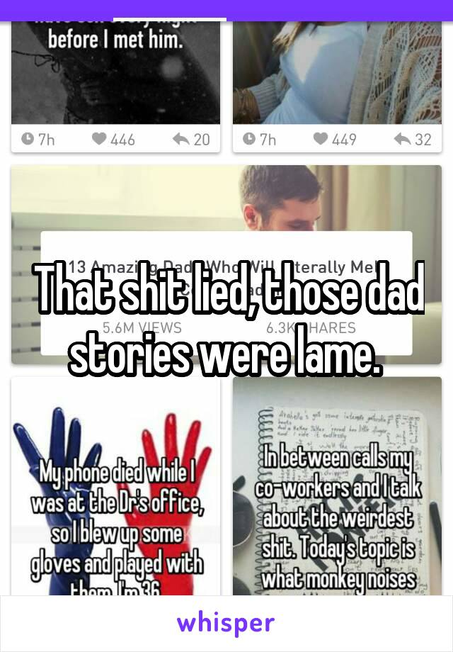 That shit lied, those dad stories were lame.