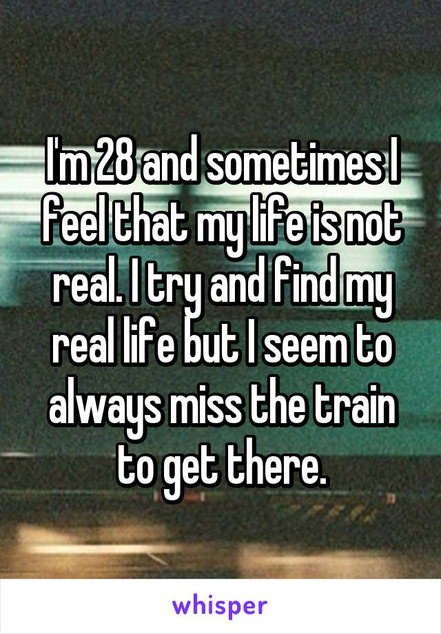 I'm 28 and sometimes I feel that my life is not real. I try and find my real life but I seem to always miss the train to get there.