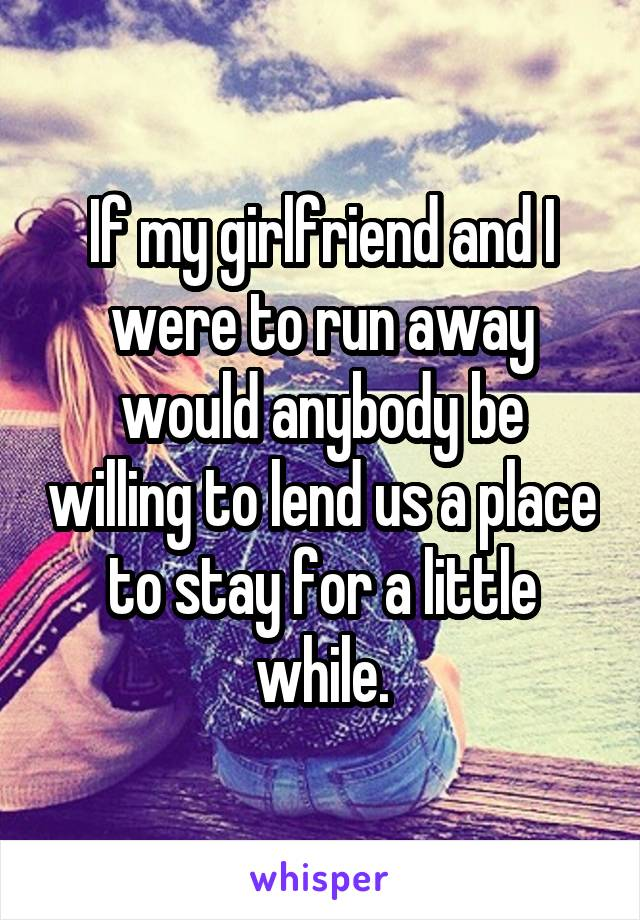 If my girlfriend and I were to run away would anybody be willing to lend us a place to stay for a little while.