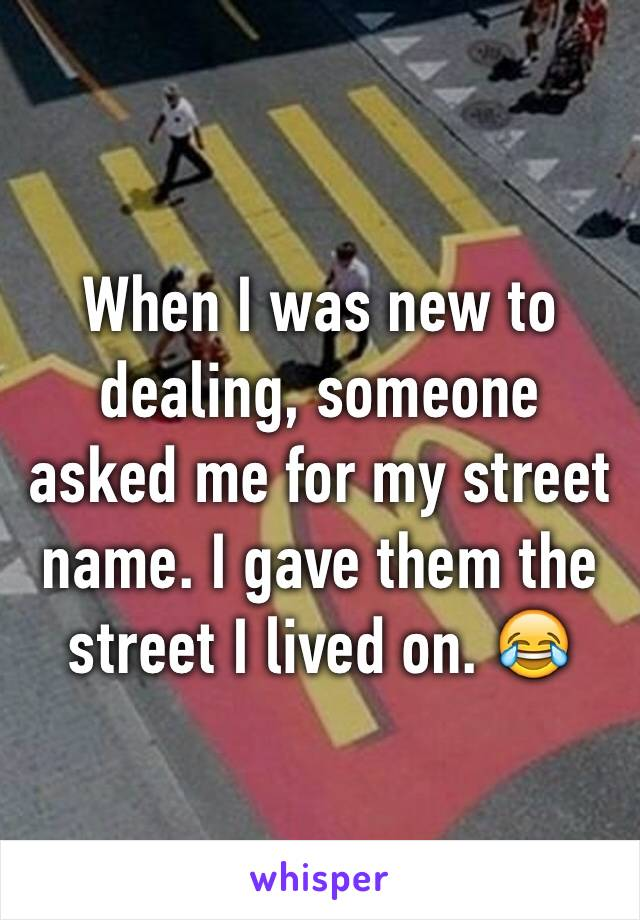When I was new to dealing, someone asked me for my street name. I gave them the street I lived on. 😂