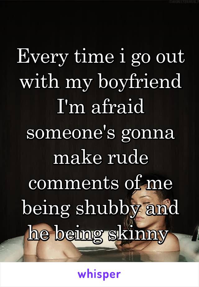 Every time i go out with my boyfriend I'm afraid someone's gonna make rude comments of me being shubby and he being skinny