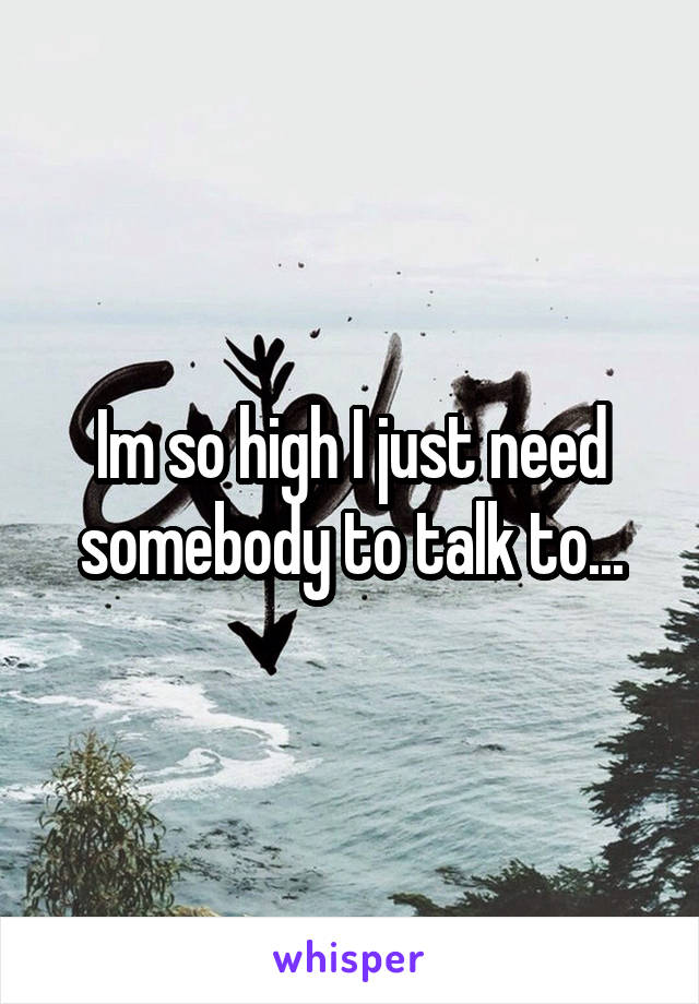 Im so high I just need somebody to talk to...