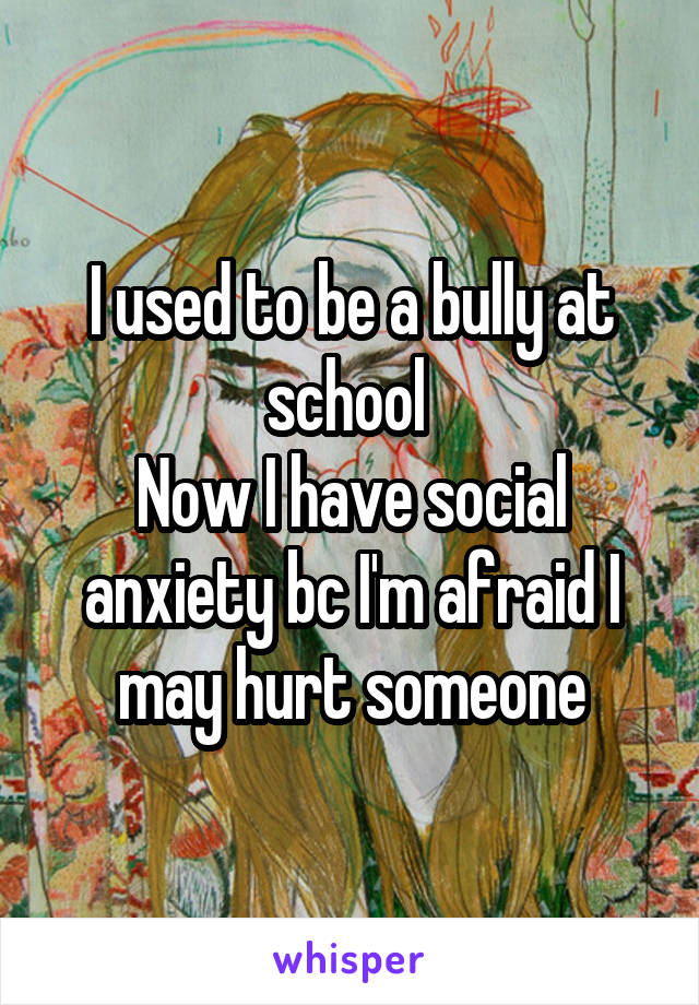 I used to be a bully at school  Now I have social anxiety bc I'm afraid I may hurt someone