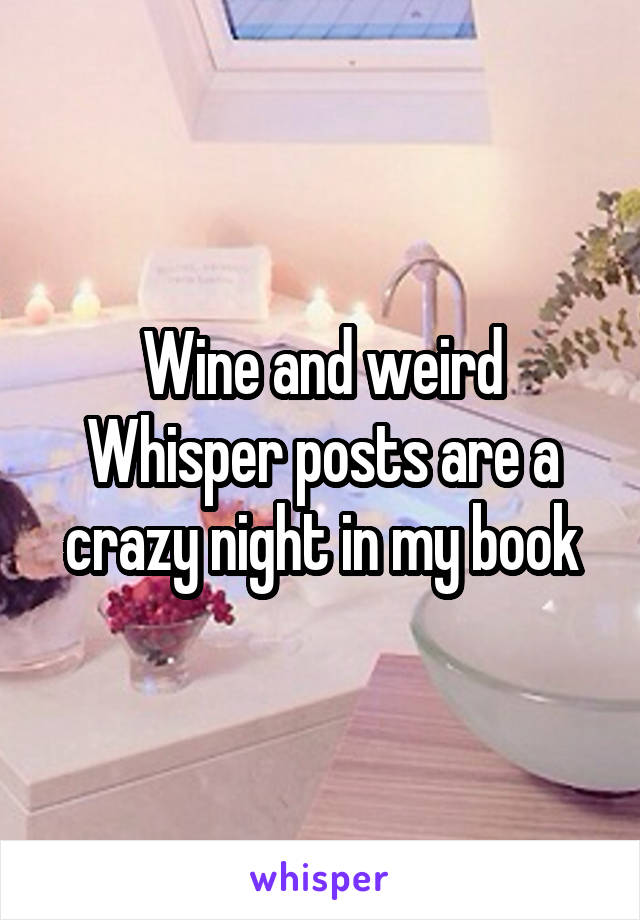 Wine and weird Whisper posts are a crazy night in my book
