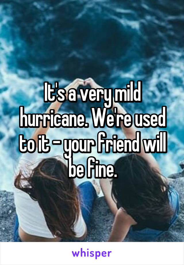 It's a very mild hurricane. We're used to it - your friend will be fine.