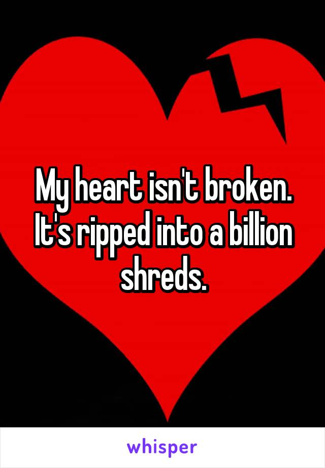 My heart isn't broken. It's ripped into a billion shreds.