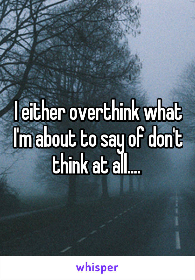 I either overthink what I'm about to say of don't think at all....