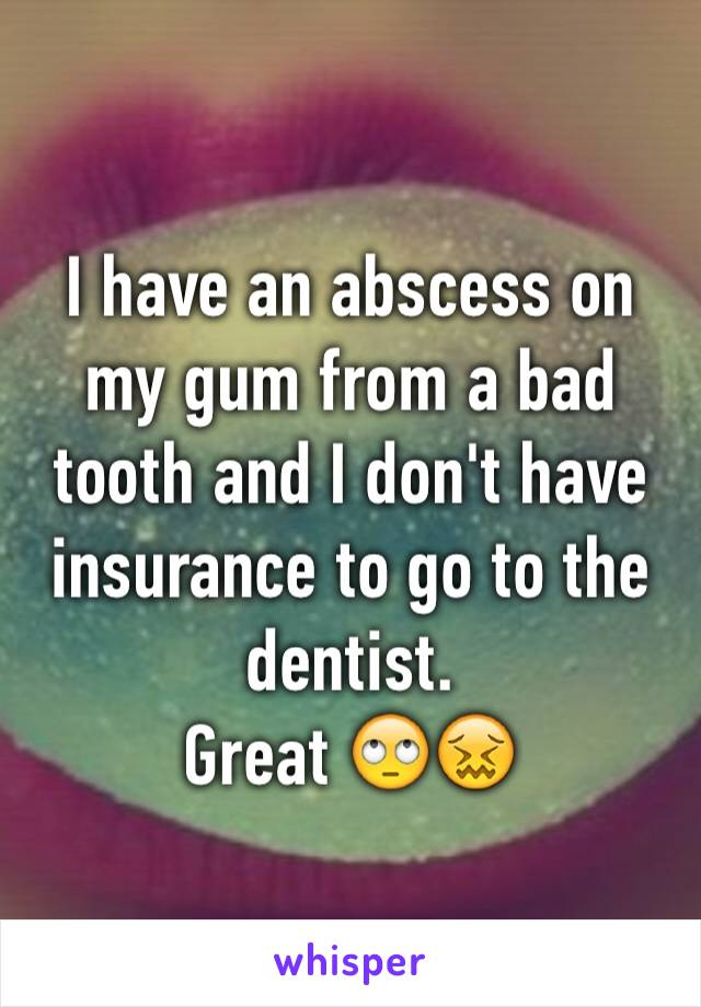 I have an abscess on my gum from a bad tooth and I don't have insurance to go to the dentist.  Great 🙄😖