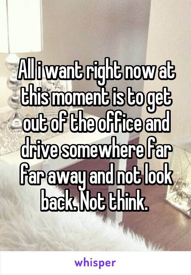 All i want right now at this moment is to get out of the office and drive somewhere far far away and not look back. Not think.
