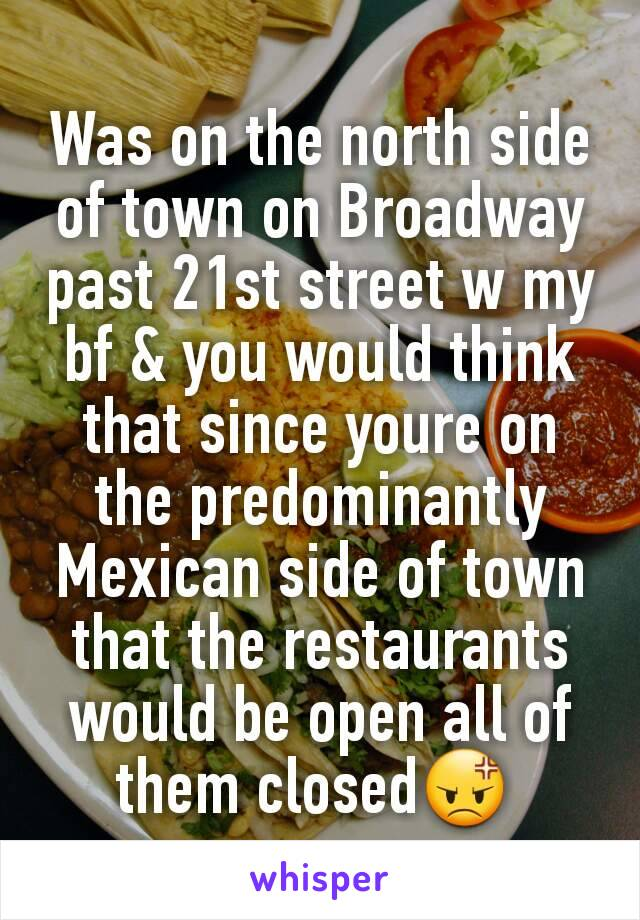 Was on the north side of town on Broadway past 21st street w my bf & you would think that since youre on the predominantly Mexican side of town that the restaurants would be open all of them closed😡